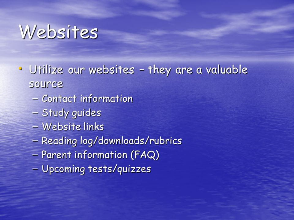 Websites Utilize our websites – they are a valuable source Utilize our websites – they are a valuable source – Contact information – Study guides – Website links – Reading log/downloads/rubrics – Parent information (FAQ) – Upcoming tests/quizzes