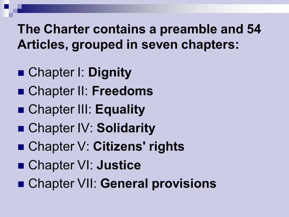 The Charter contains a preamble and 54 Articles, grouped in seven chapters: Chapter I: Dignity Chapter II: Freedoms Chapter III: Equality Chapter IV: Solidarity Chapter V: Citizens rights Chapter VI: Justice Chapter VII: General provisions