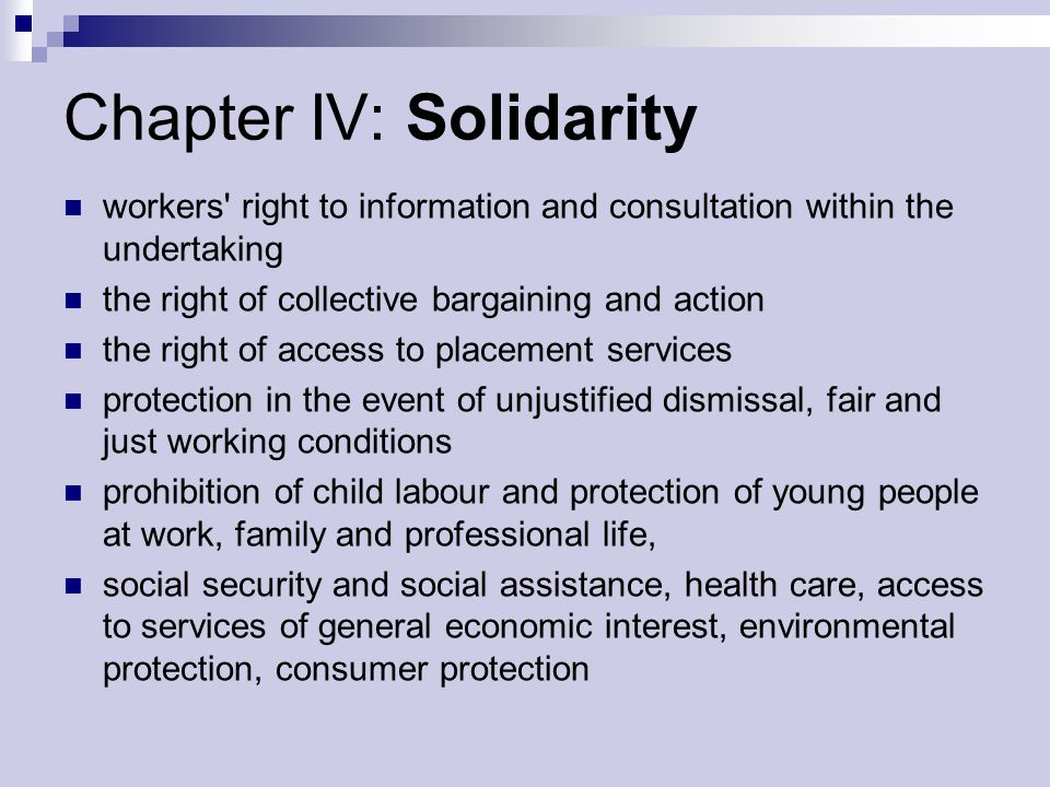 Chapter IV: Solidarity workers right to information and consultation within the undertaking the right of collective bargaining and action the right of access to placement services protection in the event of unjustified dismissal, fair and just working conditions prohibition of child labour and protection of young people at work, family and professional life, social security and social assistance, health care, access to services of general economic interest, environmental protection, consumer protection