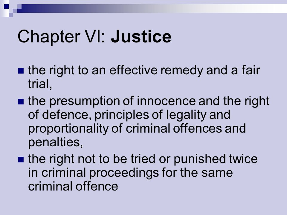 Chapter VI: Justice the right to an effective remedy and a fair trial, the presumption of innocence and the right of defence, principles of legality and proportionality of criminal offences and penalties, the right not to be tried or punished twice in criminal proceedings for the same criminal offence