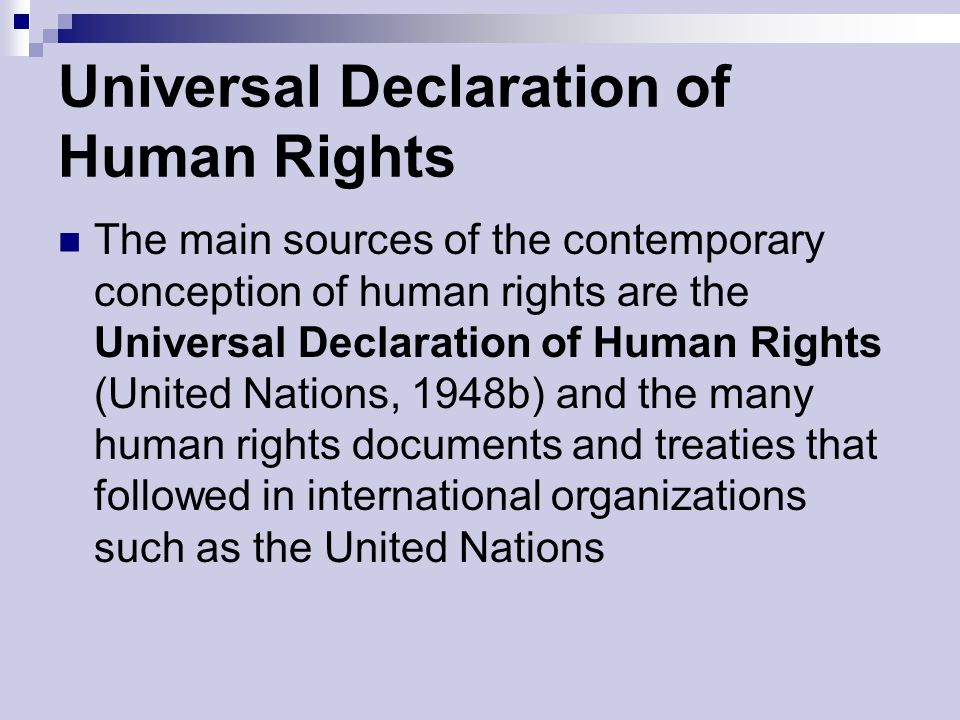 Universal Declaration of Human Rights The main sources of the contemporary conception of human rights are the Universal Declaration of Human Rights (United Nations, 1948b) and the many human rights documents and treaties that followed in international organizations such as the United Nations