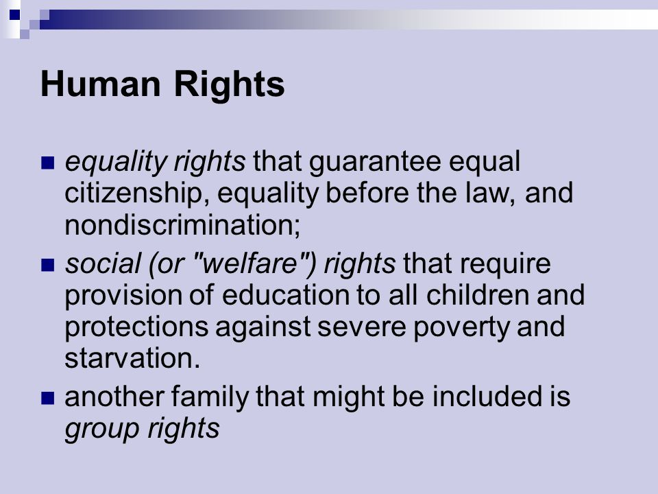 Human Rights equality rights that guarantee equal citizenship, equality before the law, and nondiscrimination; social (or welfare ) rights that require provision of education to all children and protections against severe poverty and starvation.