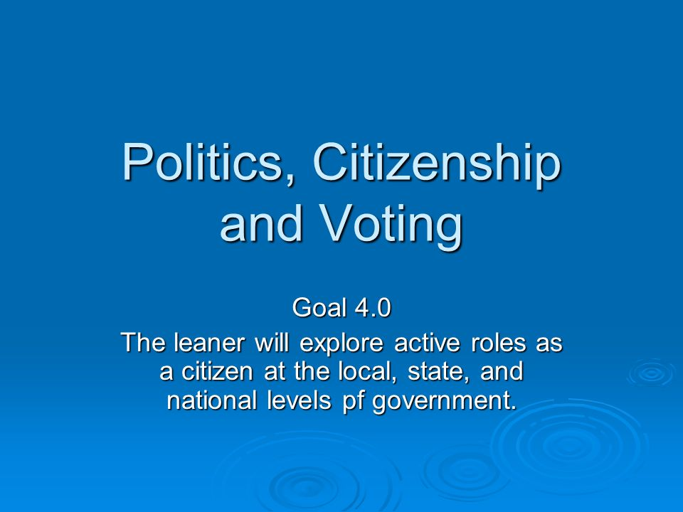 Politics, Citizenship and Voting Goal 4.0 The leaner will explore active roles as a citizen at the local, state, and national levels pf government.