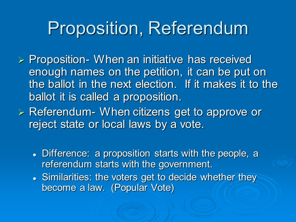 Proposition, Referendum  Proposition- When an initiative has received enough names on the petition, it can be put on the ballot in the next election.