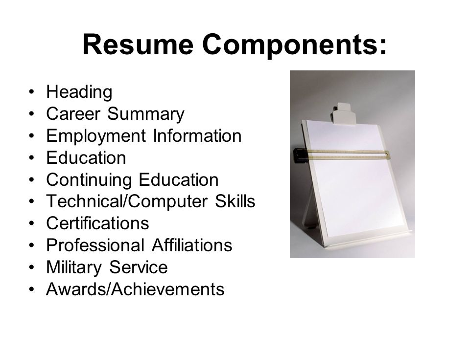 4 Resume Components: Heading Career Summary Employment Information  Education Continuing Education Technical/Computer Skills
