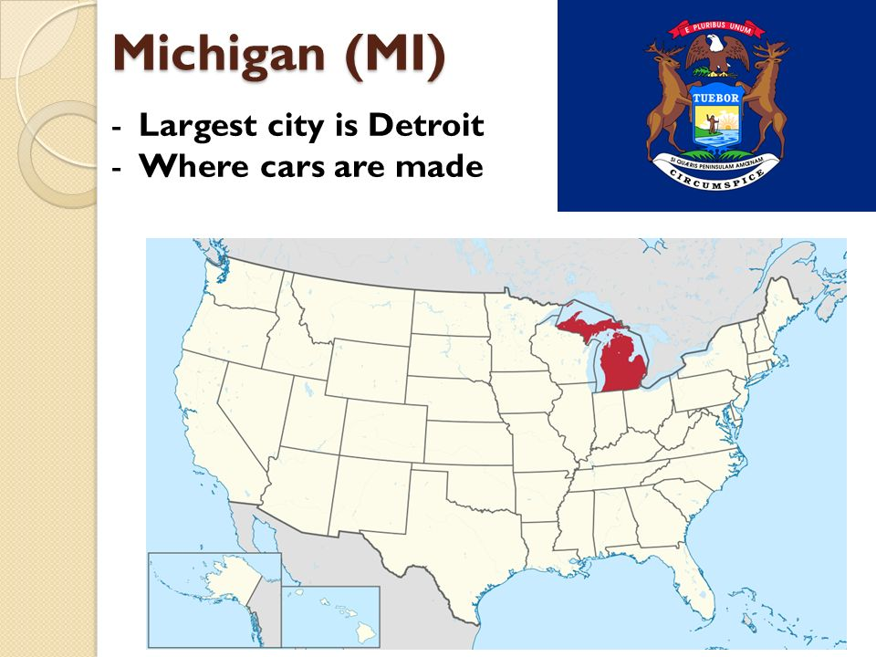 Michigan (MI) -Largest city is Detroit -Where cars are made