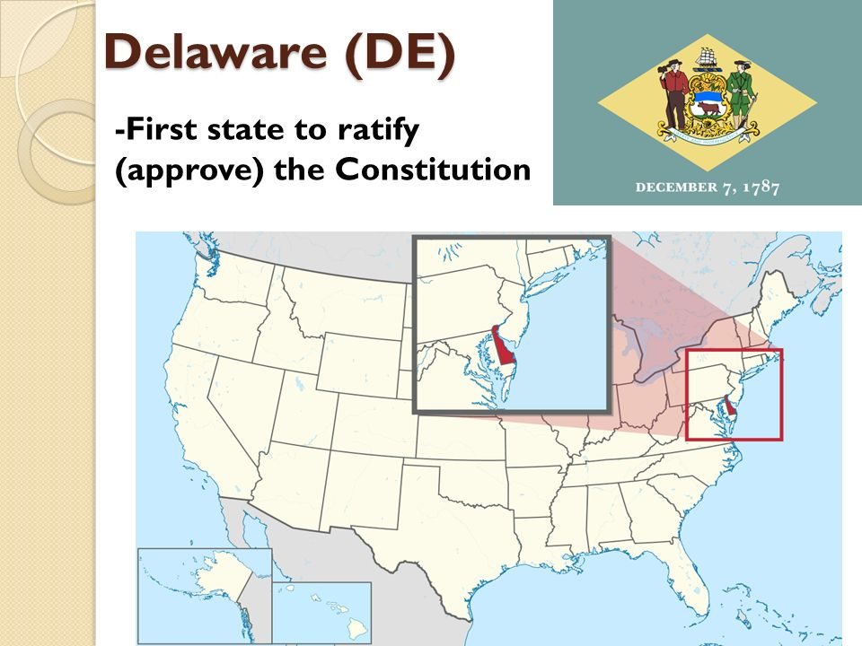 Delaware (DE) -First state to ratify (approve) the Constitution