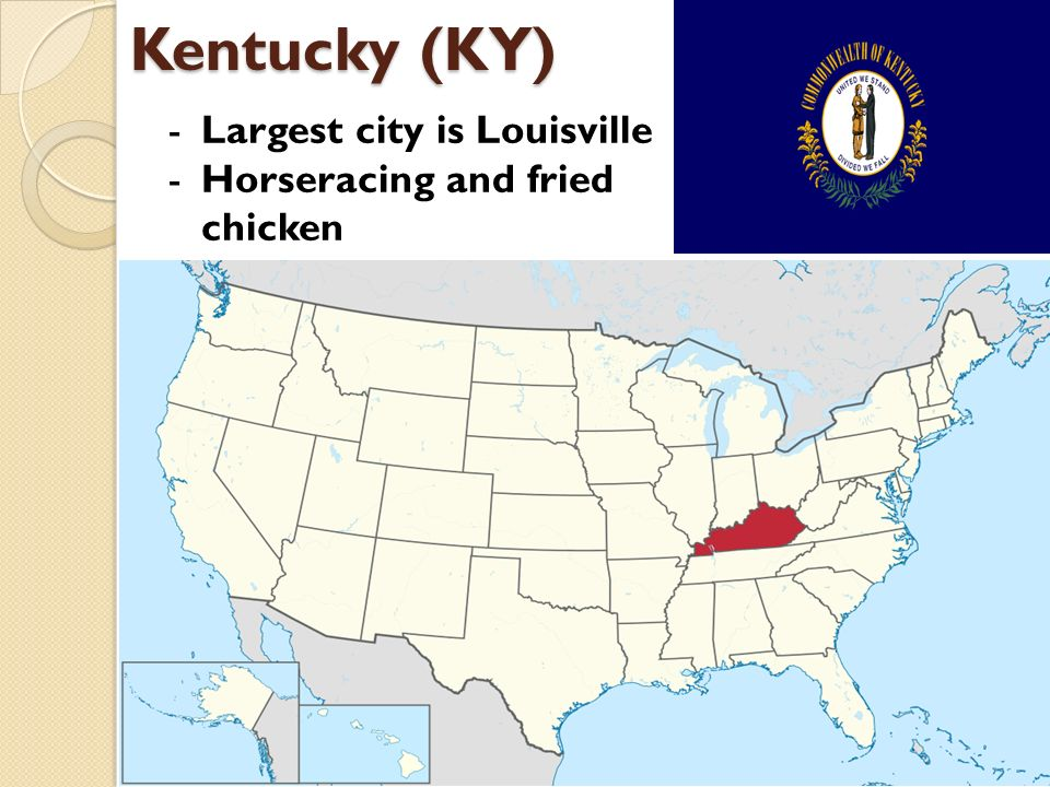 Kentucky (KY) -Largest city is Louisville -Horseracing and fried chicken