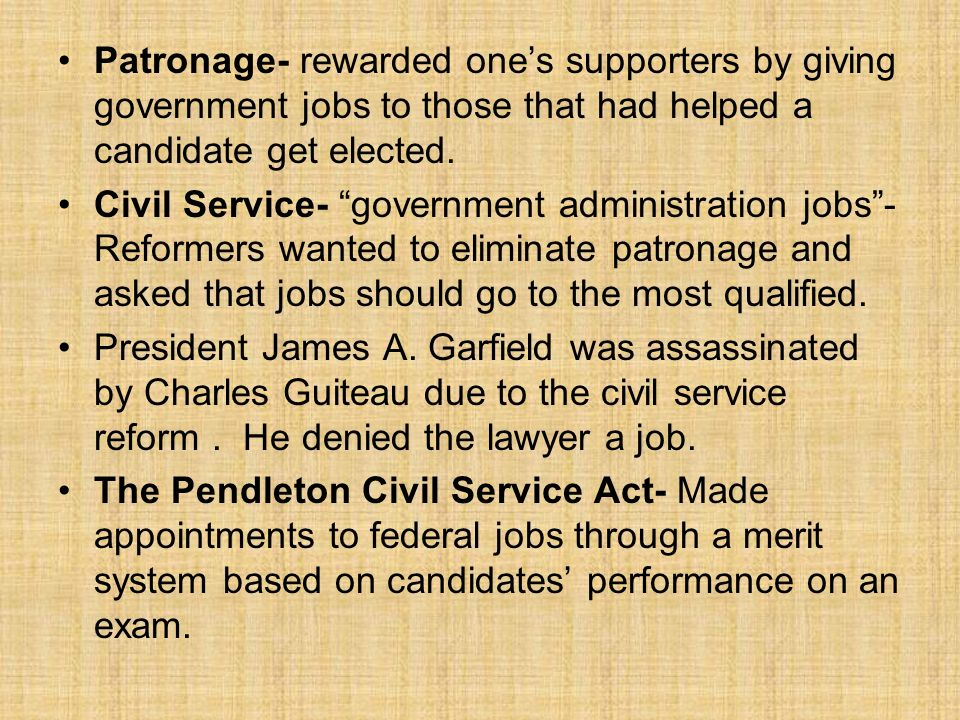 Patronage- rewarded one's supporters by giving government jobs to those that had helped a candidate get elected.