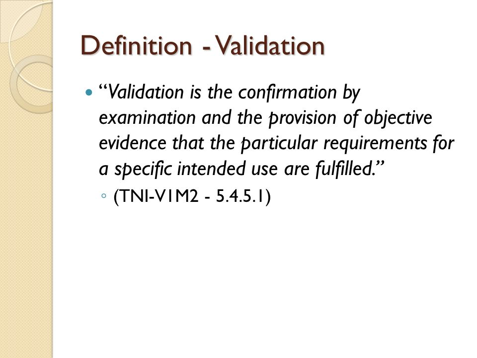 Definition - Validation Validation is the confirmation by examination and the provision of objective evidence that the particular requirements for a specific intended use are fulfilled. ◦ (TNI-V1M2 - 5.4.5.1)
