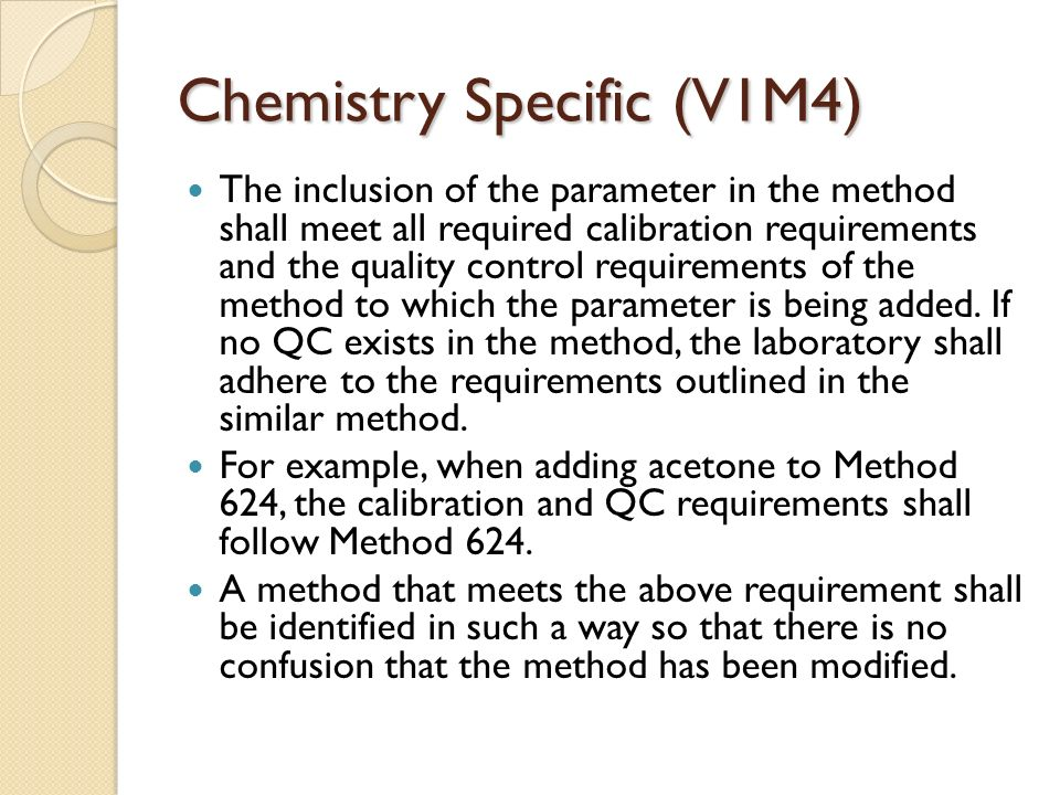 Chemistry Specific (V1M4) The inclusion of the parameter in the method shall meet all required calibration requirements and the quality control requirements of the method to which the parameter is being added.