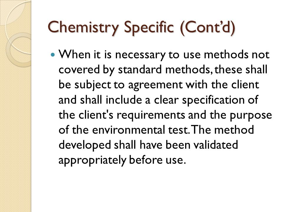 Chemistry Specific (Cont'd) When it is necessary to use methods not covered by standard methods, these shall be subject to agreement with the client and shall include a clear specification of the client s requirements and the purpose of the environmental test.