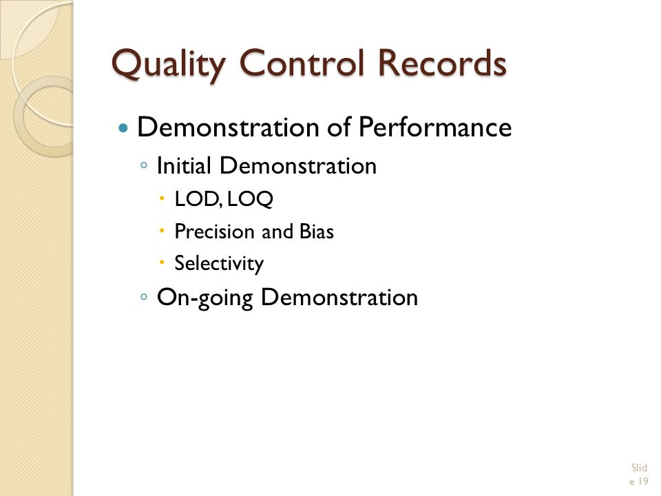 Quality Control Records Demonstration of Performance ◦ Initial Demonstration  LOD, LOQ  Precision and Bias  Selectivity ◦ On-going Demonstration Slid e 19