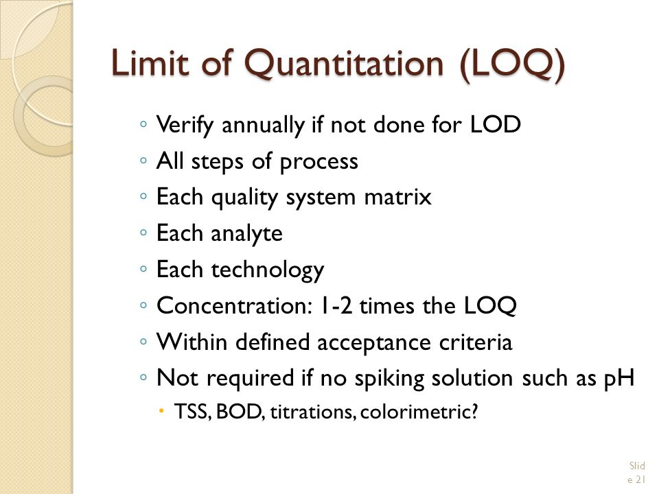 Limit of Quantitation (LOQ) ◦ Verify annually if not done for LOD ◦ All steps of process ◦ Each quality system matrix ◦ Each analyte ◦ Each technology ◦ Concentration: 1-2 times the LOQ ◦ Within defined acceptance criteria ◦ Not required if no spiking solution such as pH  TSS, BOD, titrations, colorimetric.