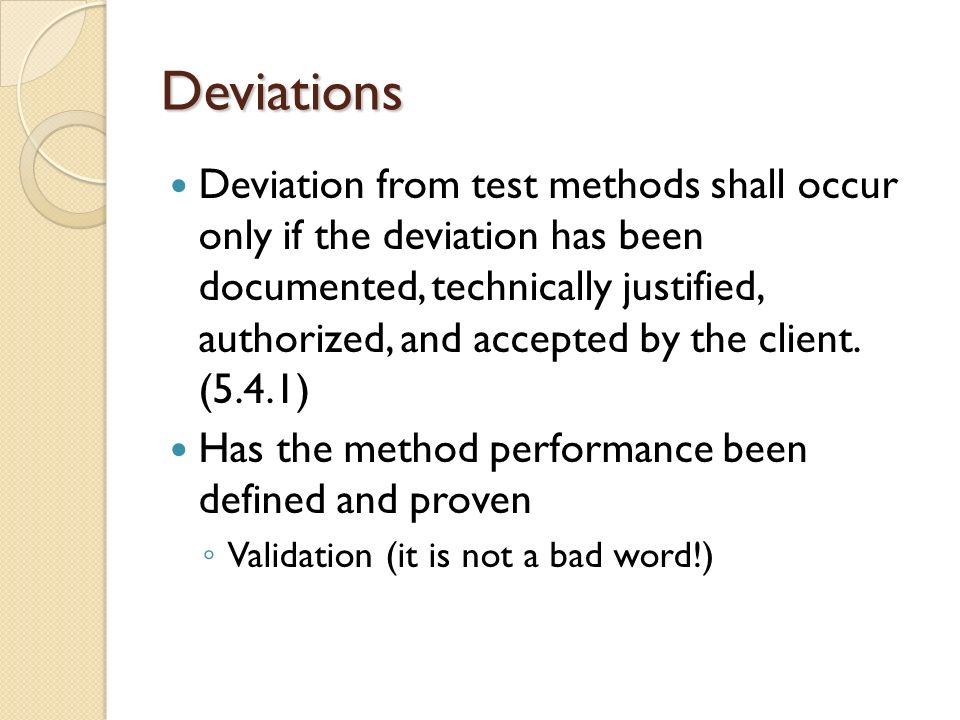 Deviations Deviation from test methods shall occur only if the deviation has been documented, technically justified, authorized, and accepted by the client.
