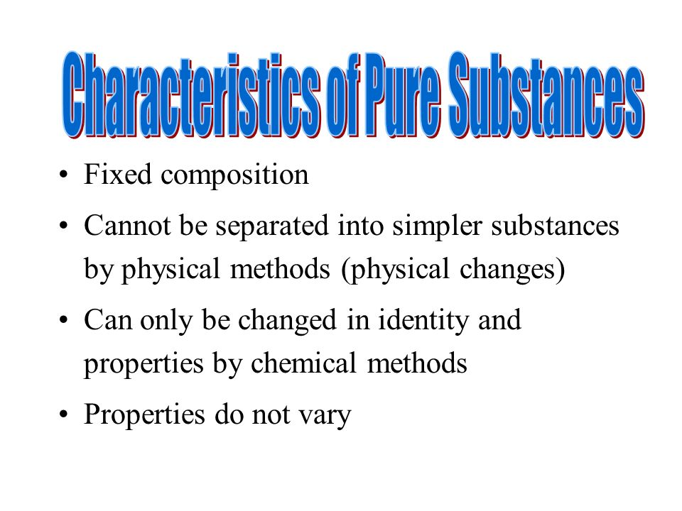 Fixed composition Cannot be separated into simpler substances by physical methods (physical changes) Can only be changed in identity and properties by chemical methods Properties do not vary