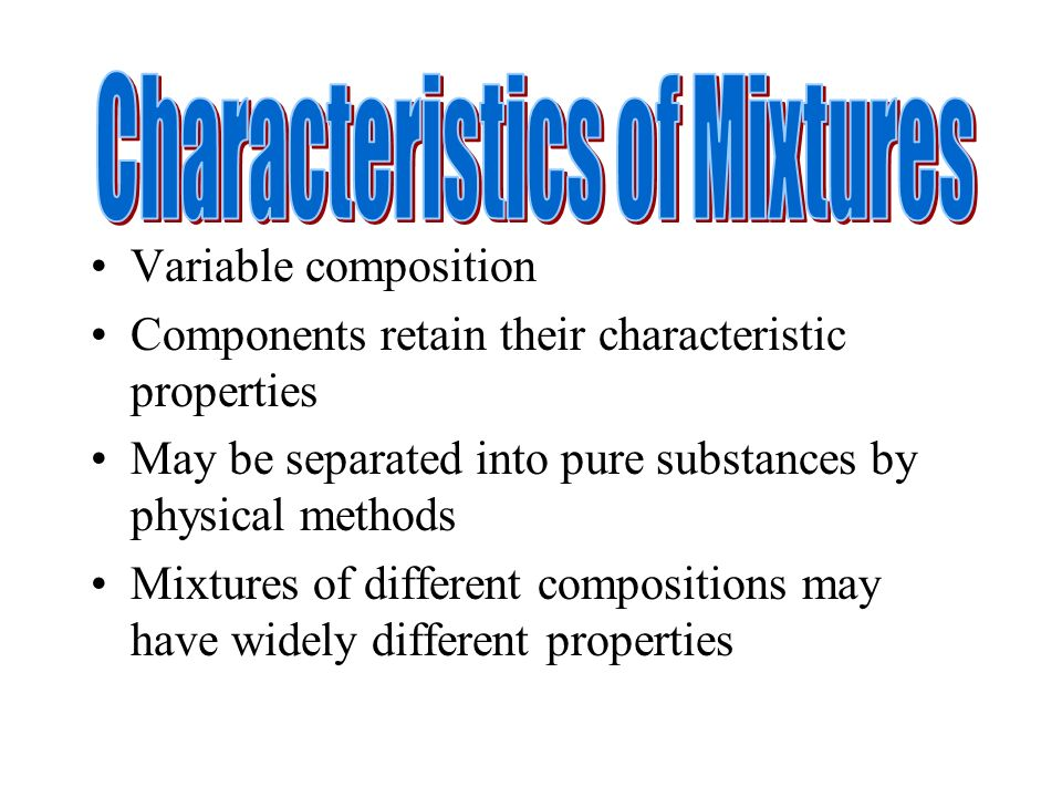 Variable composition Components retain their characteristic properties May be separated into pure substances by physical methods Mixtures of different compositions may have widely different properties