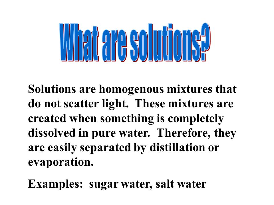 Solutions are homogenous mixtures that do not scatter light.