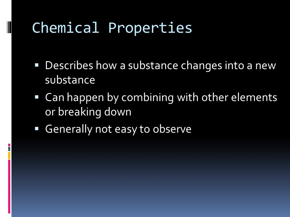 Chemical Properties  Describes how a substance changes into a new substance  Can happen by combining with other elements or breaking down  Generally not easy to observe