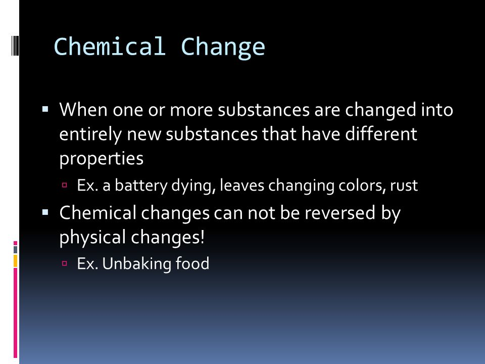 Chemical Change  When one or more substances are changed into entirely new substances that have different properties  Ex.