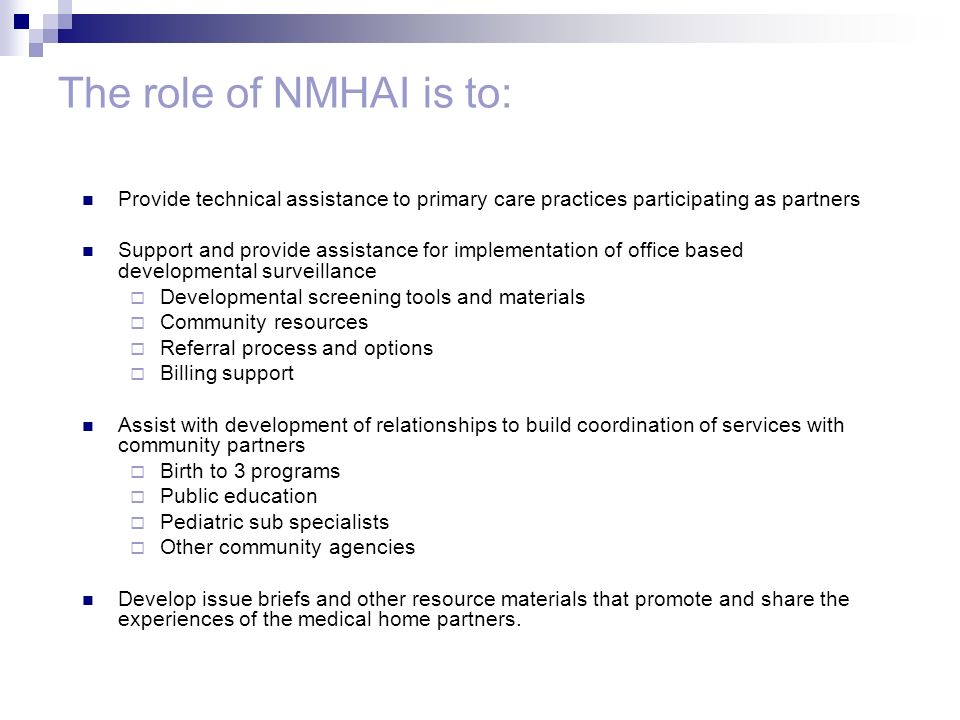 The role of NMHAI is to: Provide technical assistance to primary care practices participating as partners Support and provide assistance for implementation of office based developmental surveillance  Developmental screening tools and materials  Community resources  Referral process and options  Billing support Assist with development of relationships to build coordination of services with community partners  Birth to 3 programs  Public education  Pediatric sub specialists  Other community agencies Develop issue briefs and other resource materials that promote and share the experiences of the medical home partners.