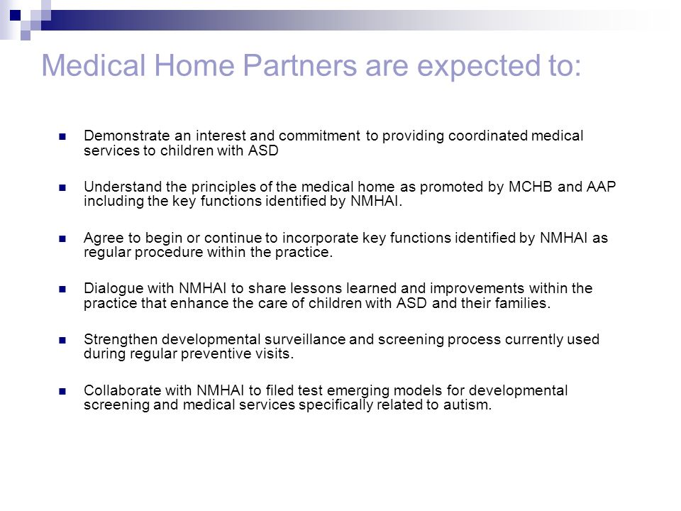 Medical Home Partners are expected to: Demonstrate an interest and commitment to providing coordinated medical services to children with ASD Understand the principles of the medical home as promoted by MCHB and AAP including the key functions identified by NMHAI.