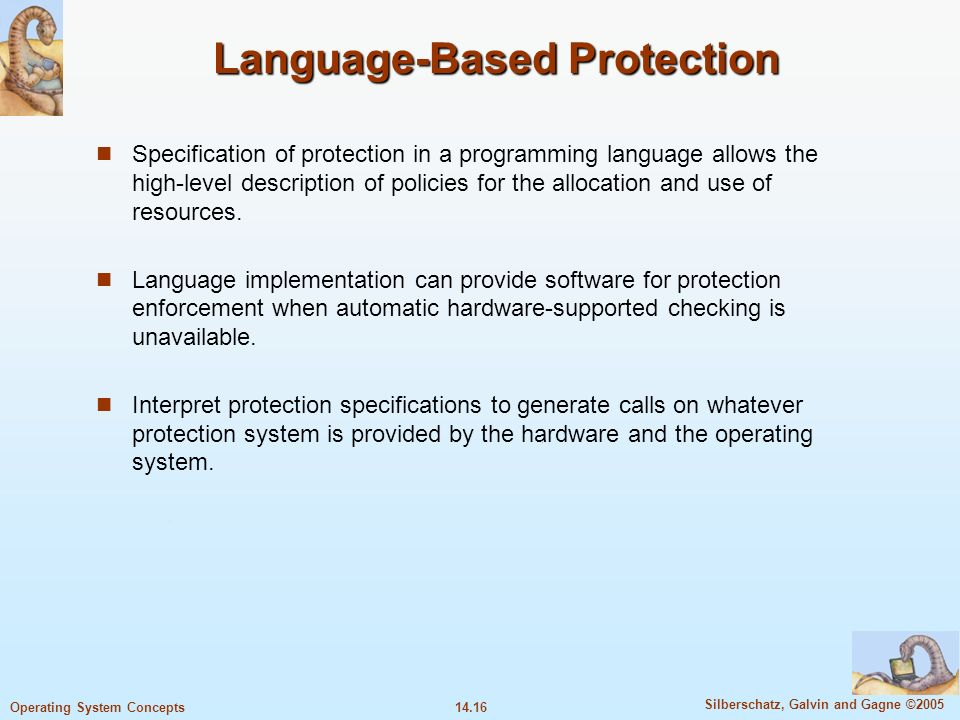 14.16 Silberschatz, Galvin and Gagne ©2005 Operating System Concepts Language-Based Protection Specification of protection in a programming language allows the high-level description of policies for the allocation and use of resources.