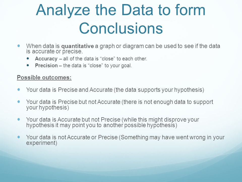 Analyze the Data to form Conclusions When data is quantitative a graph or diagram can be used to see if the data is accurate or precise.