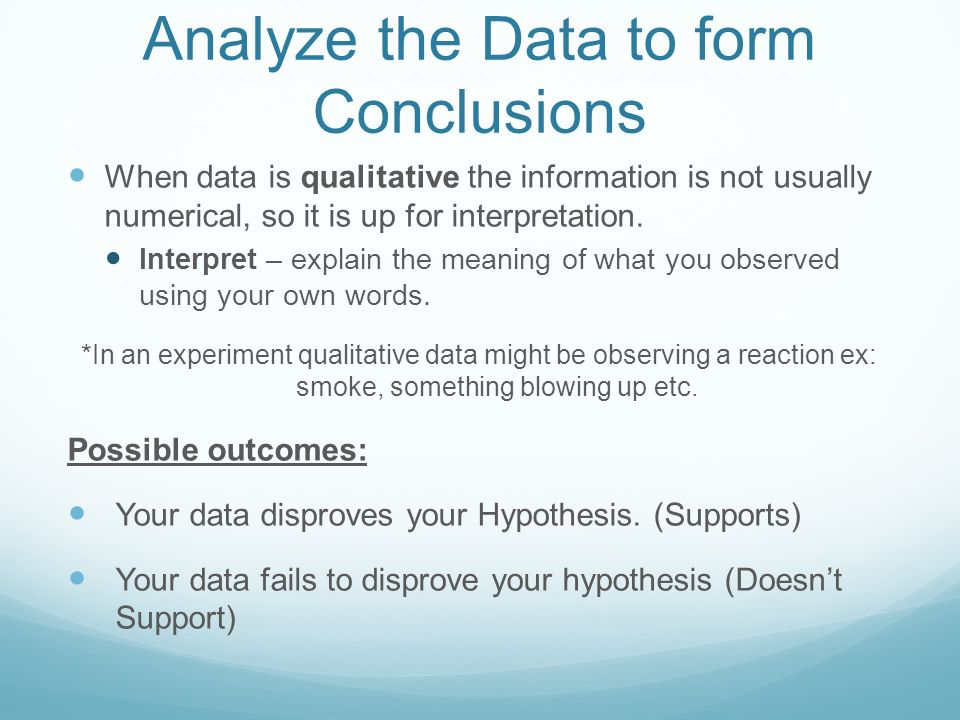 Analyze the Data to form Conclusions When data is qualitative the information is not usually numerical, so it is up for interpretation.