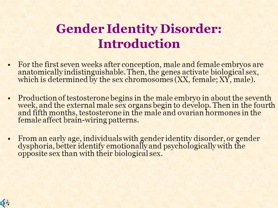 Gender Identity Disorder: Introduction For the first seven weeks after conception, male and female embryos are anatomically indistinguishable.