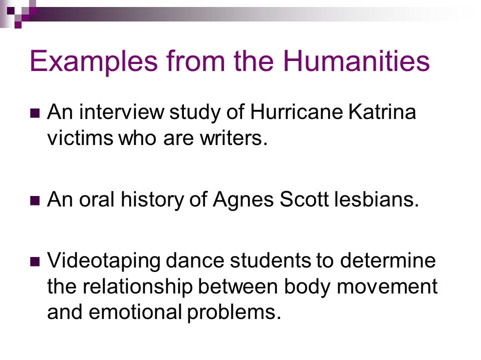 Examples from the Humanities An interview study of Hurricane Katrina victims who are writers.