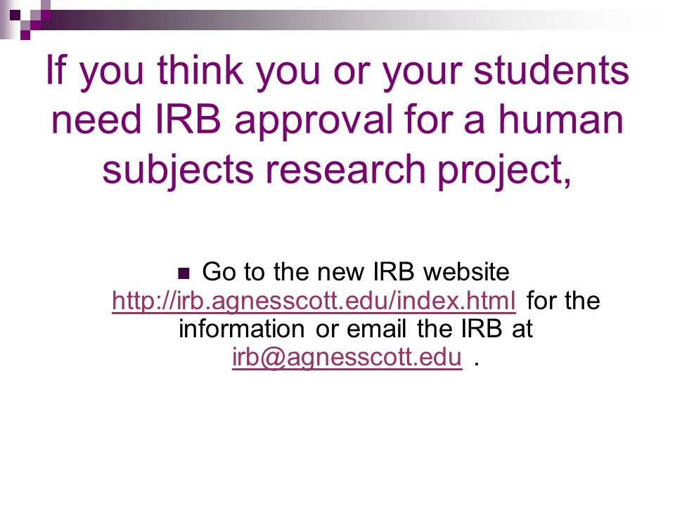 If you think you or your students need IRB approval for a human subjects research project, Go to the new IRB website   for the information or  the IRB at