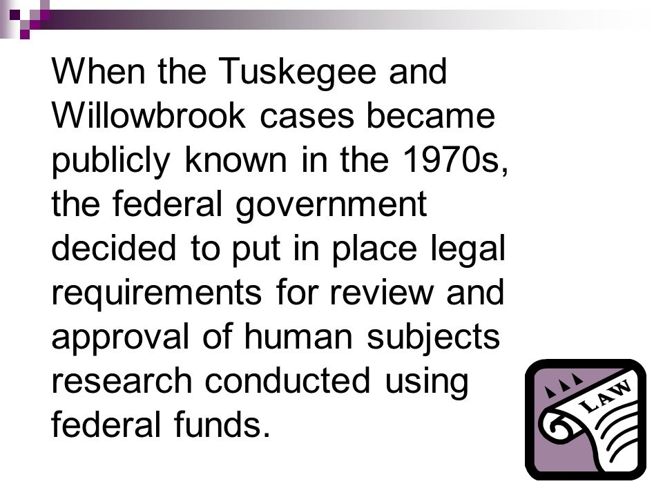 When the Tuskegee and Willowbrook cases became publicly known in the 1970s, the federal government decided to put in place legal requirements for review and approval of human subjects research conducted using federal funds.