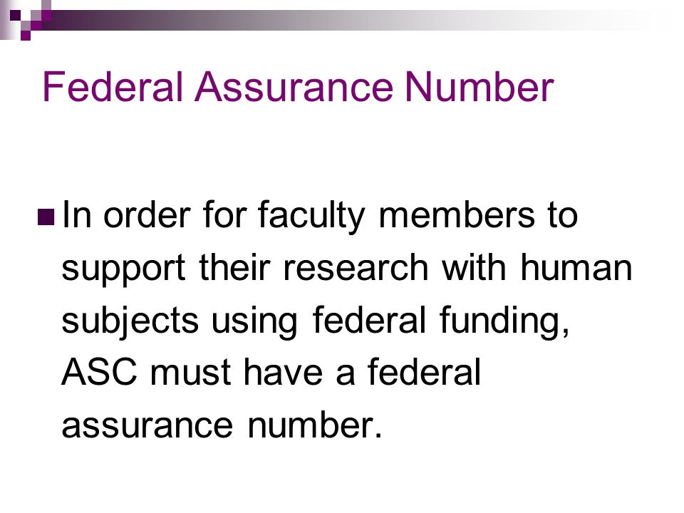 Federal Assurance Number In order for faculty members to support their research with human subjects using federal funding, ASC must have a federal assurance number.