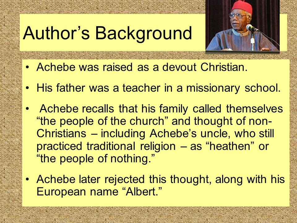 Achebe was raised as a devout Christian. His father was a teacher in a missionary school.