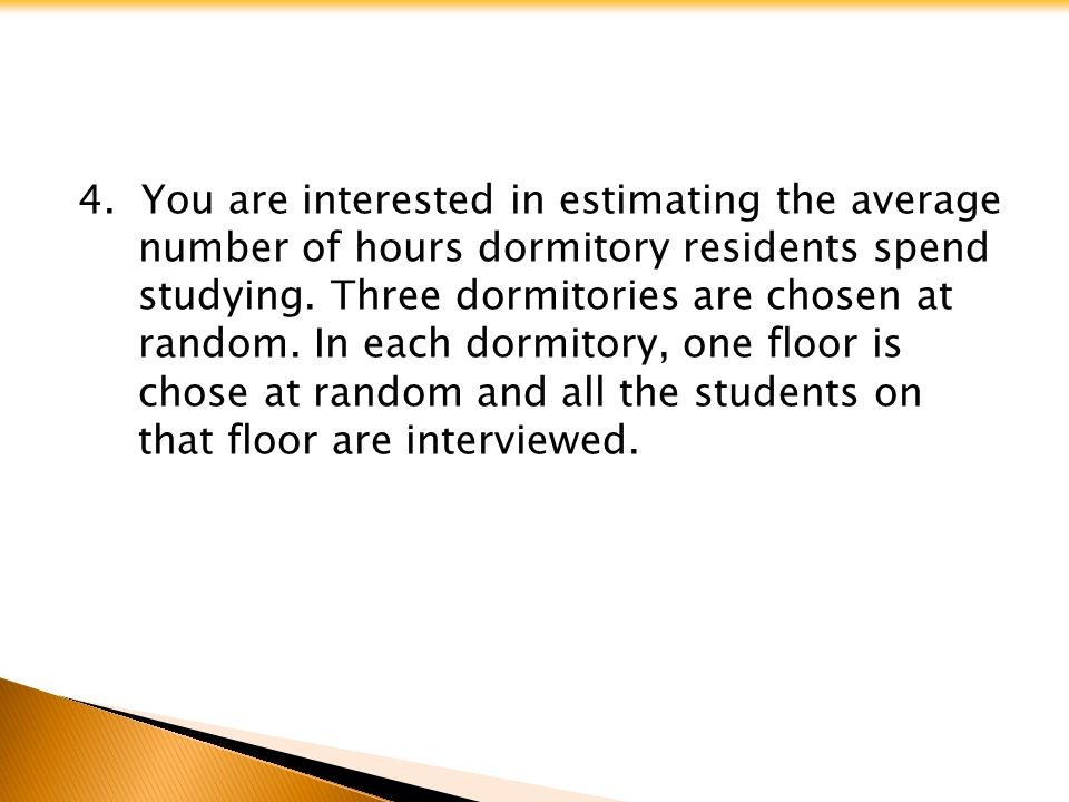 4. You are interested in estimating the average number of hours dormitory residents spend studying.