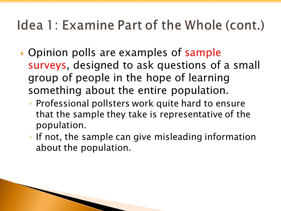  Opinion polls are examples of sample surveys, designed to ask questions of a small group of people in the hope of learning something about the entire population.