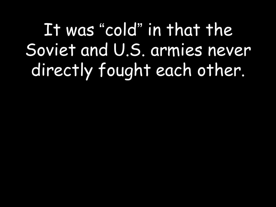 It was cold in that the Soviet and U.S. armies never directly fought each other.