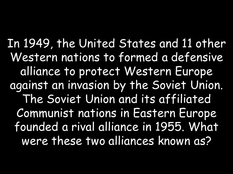 In 1949, the United States and 11 other Western nations to formed a defensive alliance to protect Western Europe against an invasion by the Soviet Union.