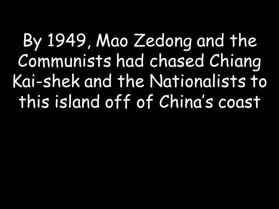 By 1949, Mao Zedong and the Communists had chased Chiang Kai-shek and the Nationalists to this island off of China's coast