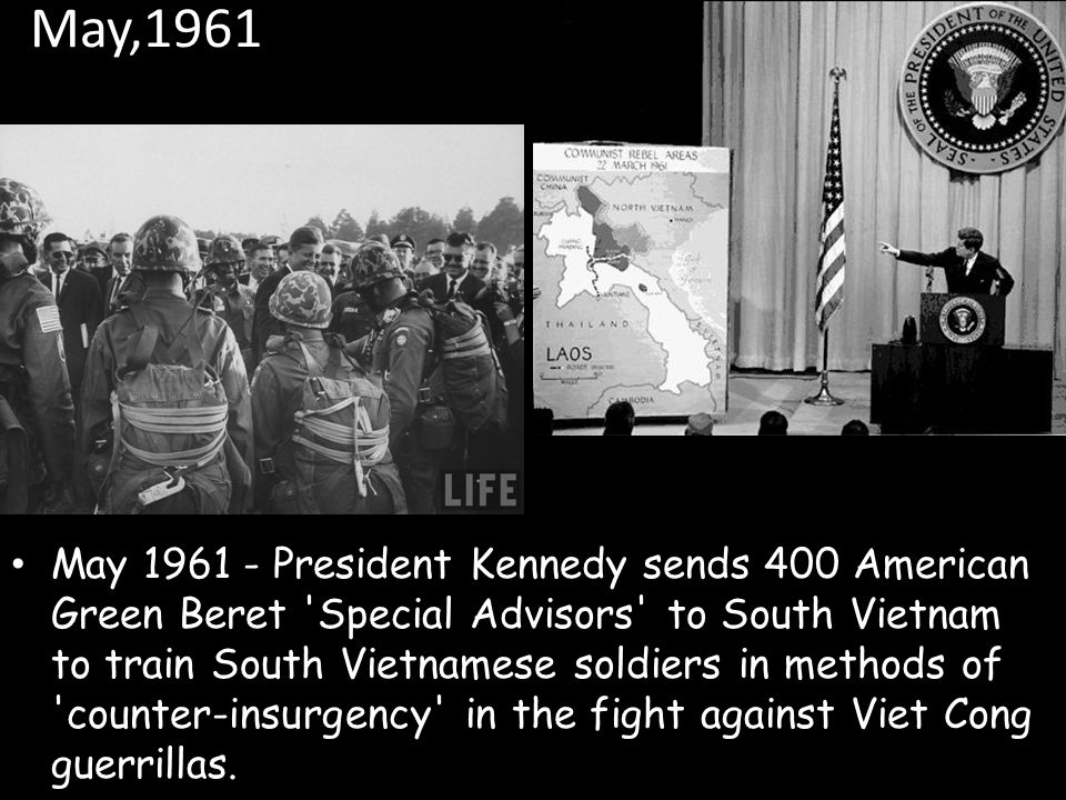 May,1961 May President Kennedy sends 400 American Green Beret Special Advisors to South Vietnam to train South Vietnamese soldiers in methods of counter-insurgency in the fight against Viet Cong guerrillas.