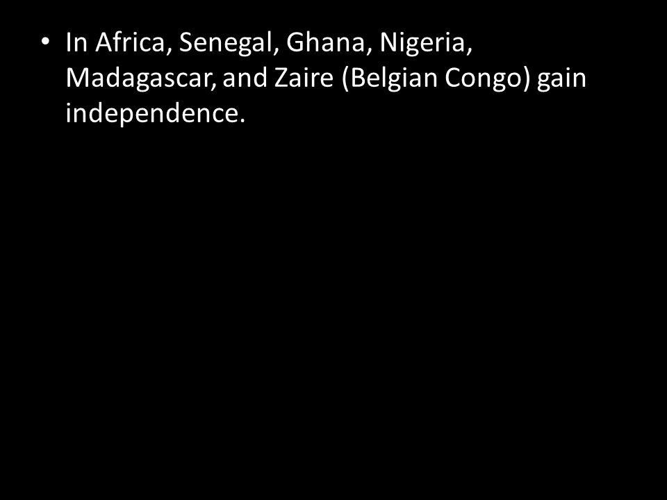 In Africa, Senegal, Ghana, Nigeria, Madagascar, and Zaire (Belgian Congo) gain independence.