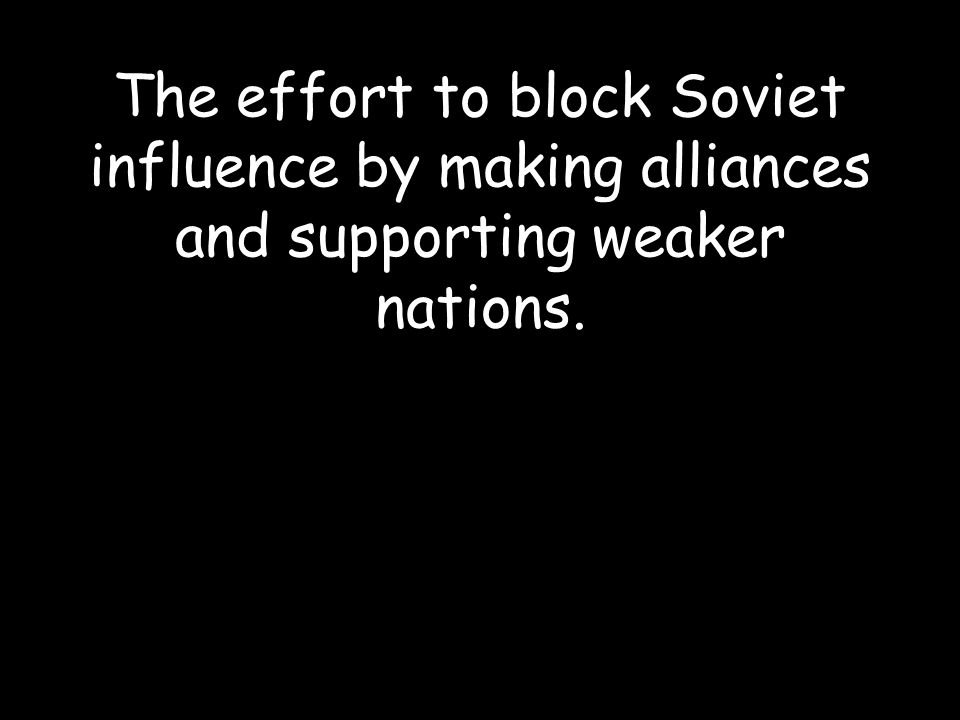 The effort to block Soviet influence by making alliances and supporting weaker nations.
