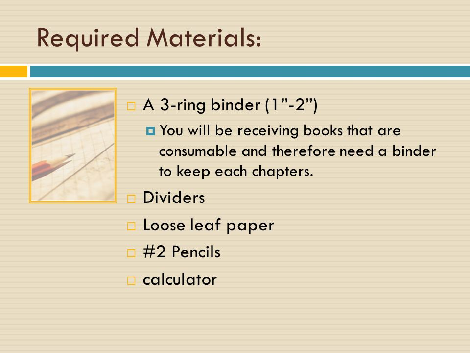 Required Materials:  A 3-ring binder (1 -2 )  You will be receiving books that are consumable and therefore need a binder to keep each chapters.