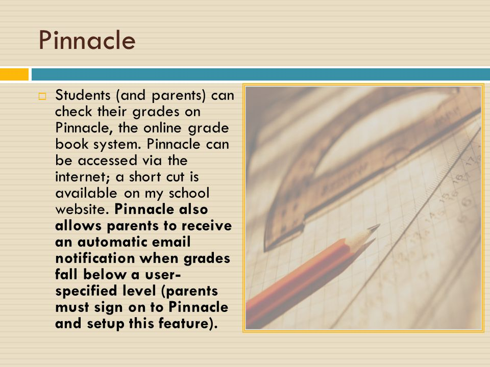 Pinnacle  Students (and parents) can check their grades on Pinnacle, the online grade book system.