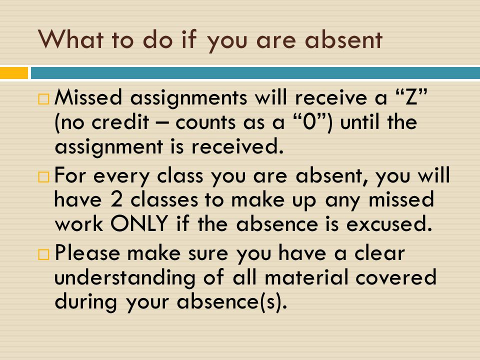 What to do if you are absent  Missed assignments will receive a Z (no credit – counts as a 0 ) until the assignment is received.