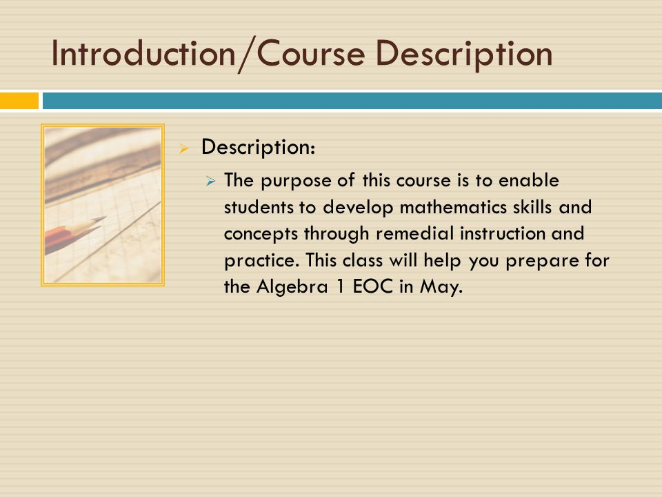 Introduction/Course Description  Description:  The purpose of this course is to enable students to develop mathematics skills and concepts through remedial instruction and practice.