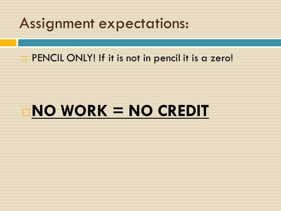 Assignment expectations:  PENCIL ONLY! If it is not in pencil it is a zero!  NO WORK = NO CREDIT