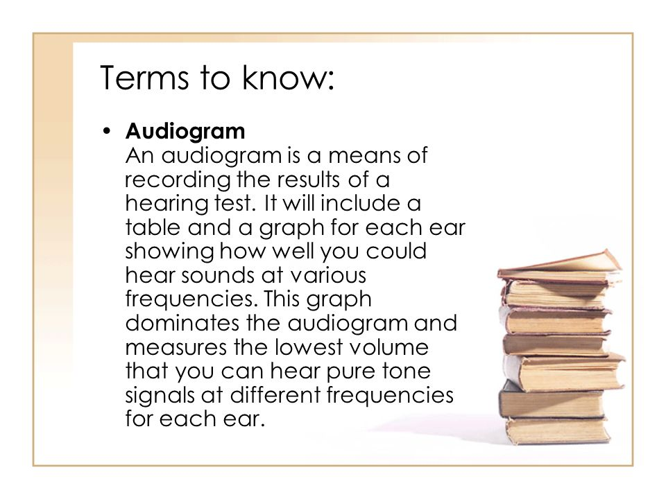 Terms to know: Audiogram An audiogram is a means of recording the results of a hearing test.