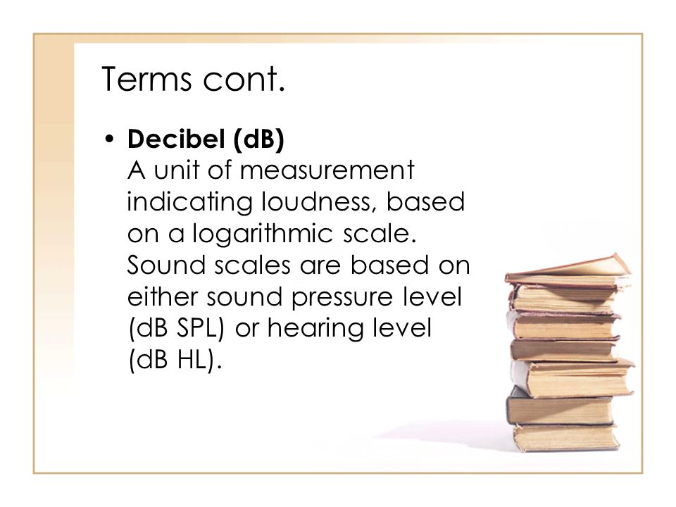 Terms cont. Decibel (dB) A unit of measurement indicating loudness, based on a logarithmic scale.